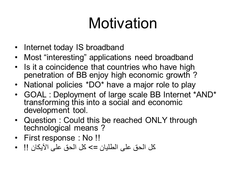 Motivation Internet today IS broadband Most interesting applications need broadband Is it a coincidence that countries who have high penetration of BB enjoy high economic growth .