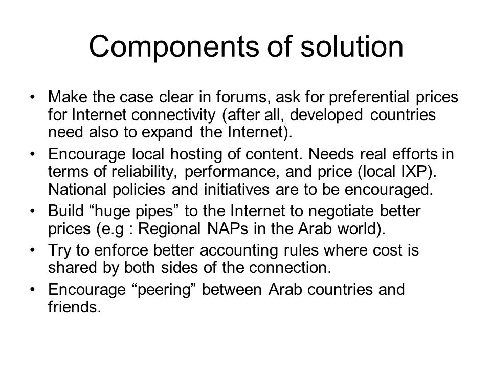 Components of solution Make the case clear in forums, ask for preferential prices for Internet connectivity (after all, developed countries need also to expand the Internet).