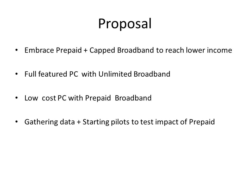Proposal Embrace Prepaid + Capped Broadband to reach lower income Full featured PC with Unlimited Broadband Low cost PC with Prepaid Broadband Gathering data + Starting pilots to test impact of Prepaid
