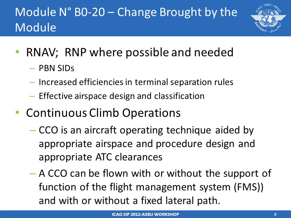 4 RNAV; RNP where possible and needed – PBN SIDs – Increased efficiencies in terminal separation rules – Effective airspace design and classification Continuous Climb Operations – CCO is an aircraft operating technique aided by appropriate airspace and procedure design and appropriate ATC clearances – A CCO can be flown with or without the support of function of the flight management system (FMS)) and with or without a fixed lateral path.