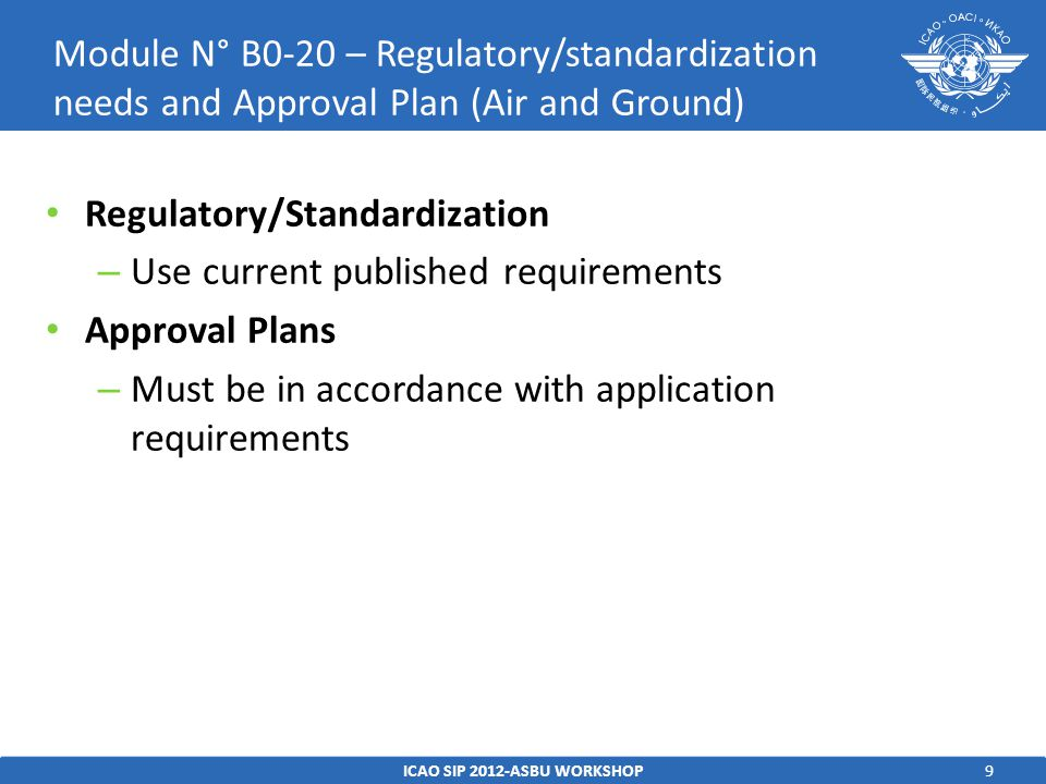 9 Regulatory/Standardization – Use current published requirements Approval Plans – Must be in accordance with application requirements ICAO SIP 2012-ASBU WORKSHOP Module N° B0-20 – Regulatory/standardization needs and Approval Plan (Air and Ground)