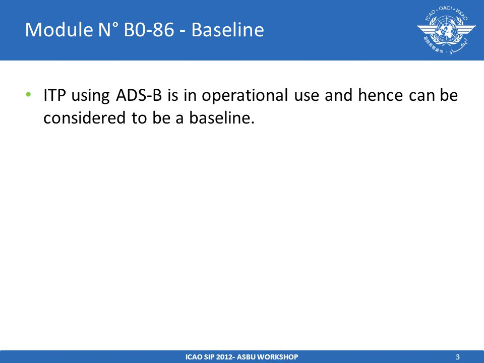 3 ITP using ADS-B is in operational use and hence can be considered to be a baseline. ICAO SIP 2012- ASBU WORKSHOP Module N° B0-86 - Baseline