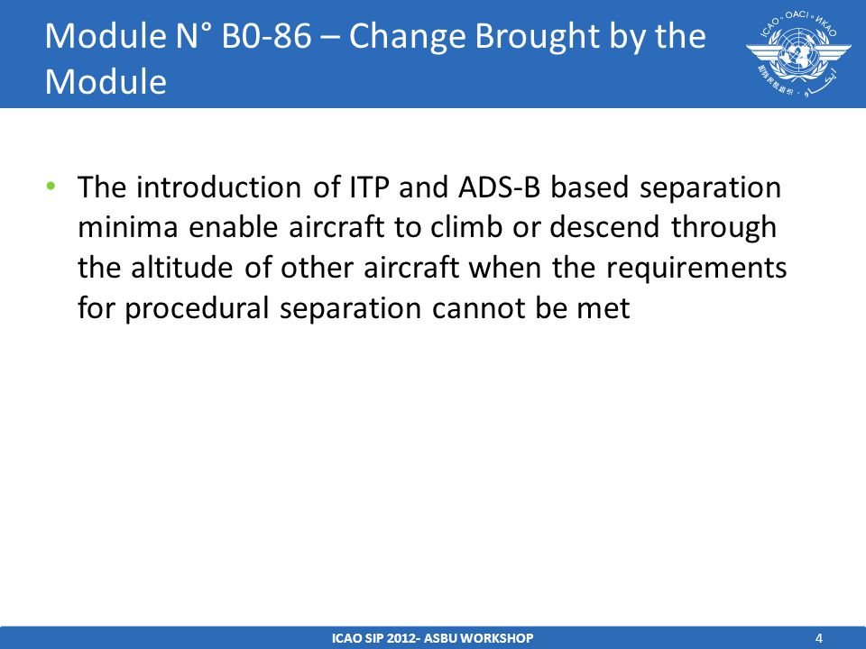 4 The introduction of ITP and ADS-B based separation minima enable aircraft to climb or descend through the altitude of other aircraft when the requirements for procedural separation cannot be met ICAO SIP ASBU WORKSHOP Module N° B0-86 – Change Brought by the Module