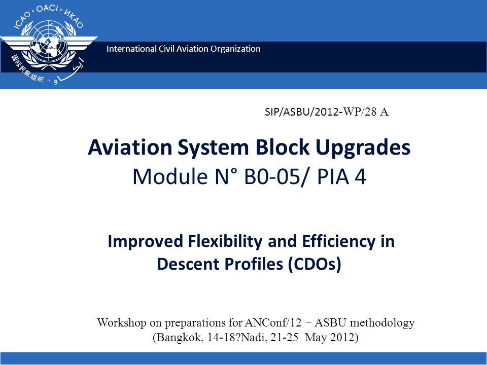 International Civil Aviation Organization Aviation System Block Upgrades Module N° B0-05/ PIA 4 Improved Flexibility and Efficiency in Descent Profiles (CDOs) SIP/ASBU/2012 -WP/28 A Workshop on preparations for ANConf/12 − ASBU methodology (Bangkok, 14-18 Nadi, 21-25 May 2012)