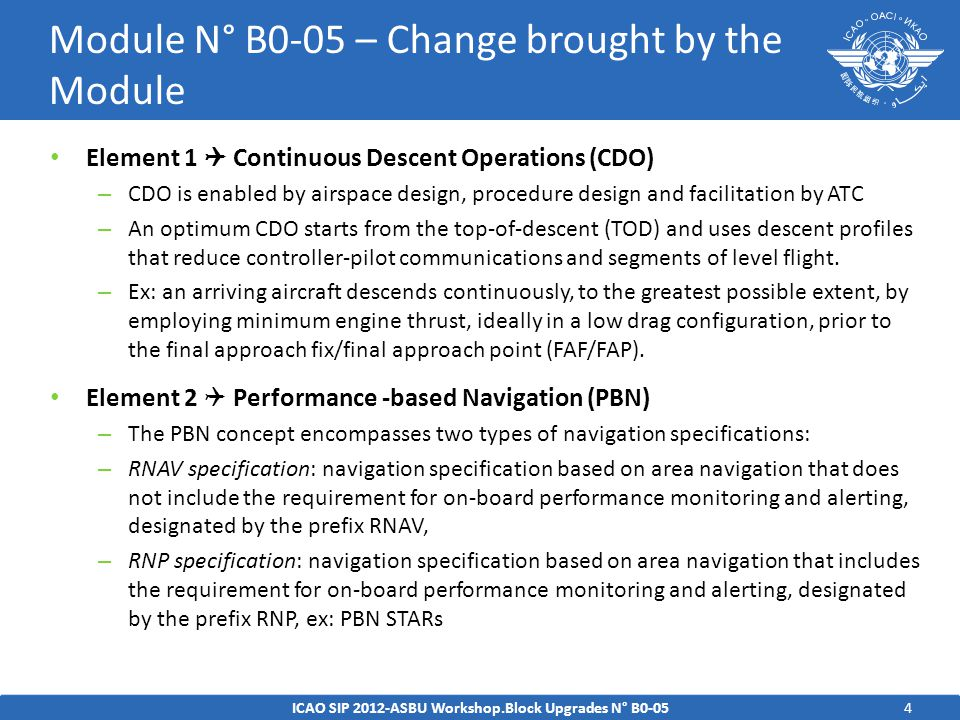 5ICAO SIP 2012-ASBU Workshop.Block Upgrades N° B0-05 Module N° B0-05 – Intended Performance Operational Improvement Efficiency  cost savings through reduced fuel burn  authorization of operations where noise limitations would otherwise result in operations being curtailed or restricted  reduction in the number of required radio transmissions  optimal management of the top-of-descent in the en-route airspace Environment Reduction on CO 2 through reduced fuel burn Safety  more consistent flight paths and stabilized approach paths  reduction in the incidence of controlled flight into terrain (CFIT)  separation with the surrounding traffic (especially free-routing)  reduction in the number of conflicts.