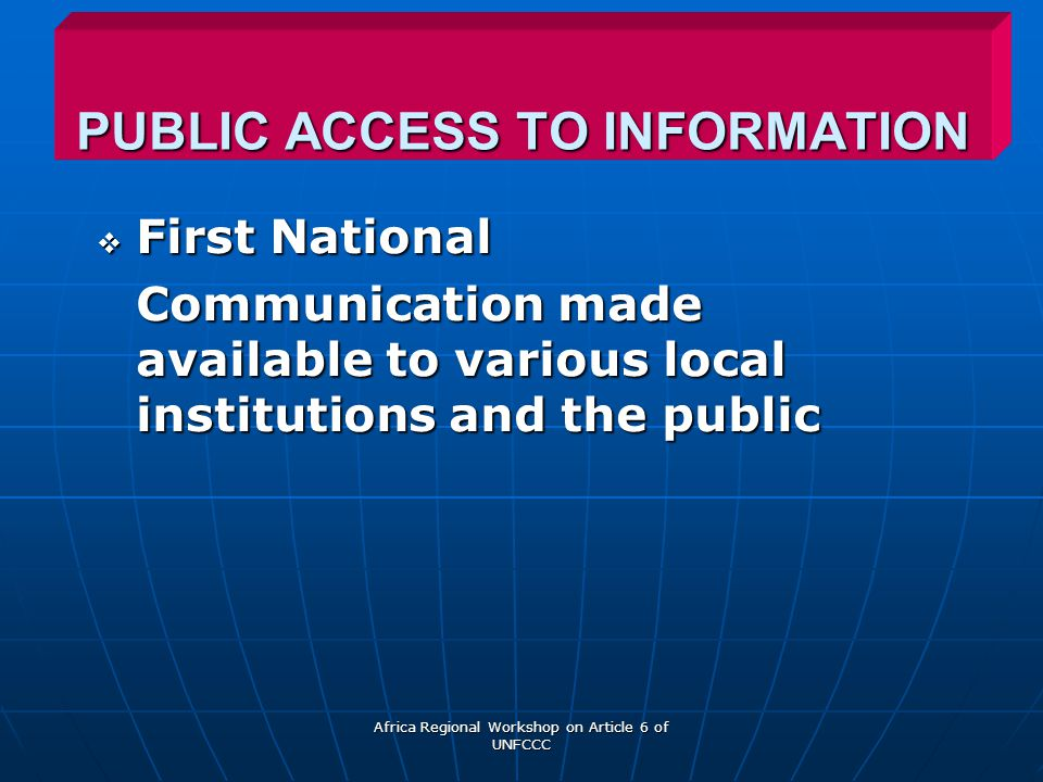 Africa Regional Workshop on Article 6 of UNFCCC PUBLIC ACCESS TO INFORMATION  First National Communication made available to various local institutions and the public