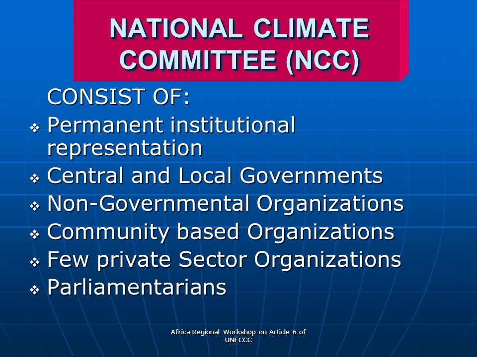 Africa Regional Workshop on Article 6 of UNFCCC NATIONAL CLIMATE COMMITTEE (NCC) CONSIST OF:  Permanent institutional representation  Central and Local Governments  Non-Governmental Organizations  Community based Organizations  Few private Sector Organizations  Parliamentarians