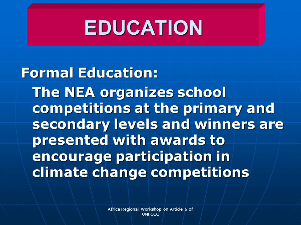 Africa Regional Workshop on Article 6 of UNFCCC EDUCATION Formal Education: The NEA organizes school competitions at the primary and secondary levels and winners are presented with awards to encourage participation in climate change competitions