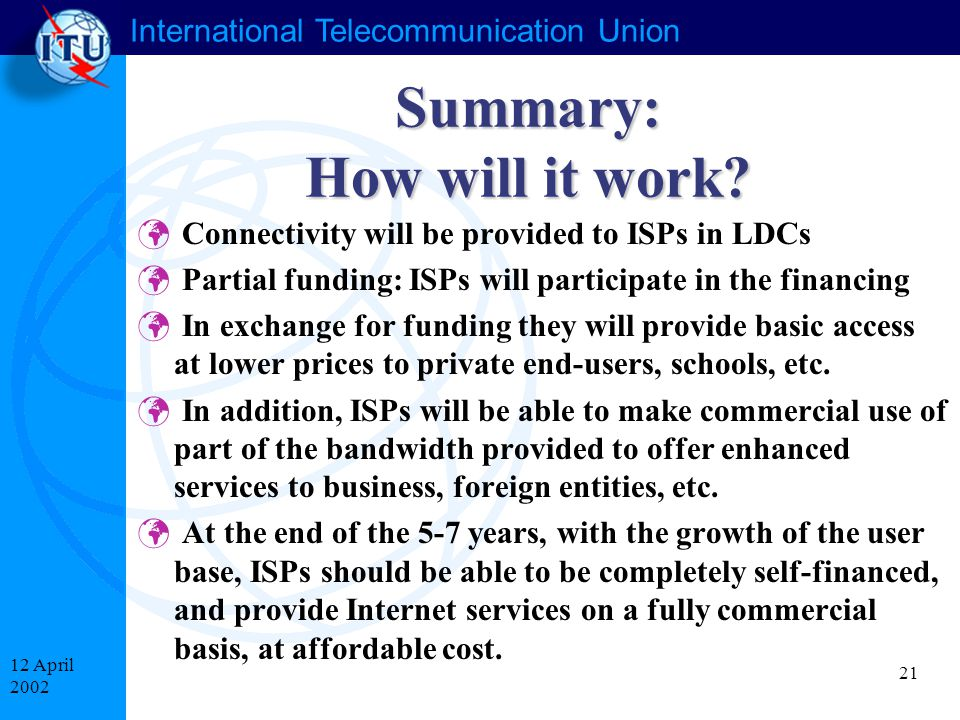 International Telecommunication Union 21 12 April 2002 Summary: How will it work? Connectivity will be provided to ISPs in LDCs Partial funding: ISPs