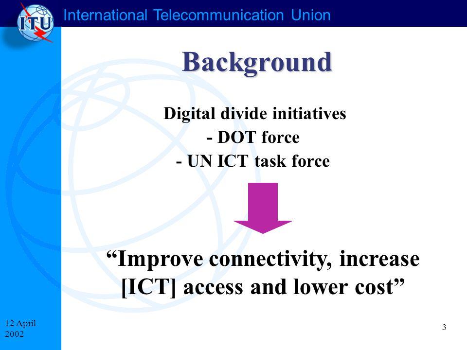 "International Telecommunication Union 3 12 April 2002 Background Digital divide initiatives - DOT force - UN ICT task force ""Improve connectivity, inc"