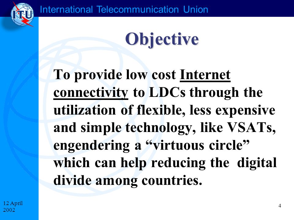 International Telecommunication Union 4 12 April 2002 Objective To provide low cost Internet connectivity to LDCs through the utilization of flexible, less expensive and simple technology, like VSATs, engendering a virtuous circle which can help reducing the digital divide among countries.