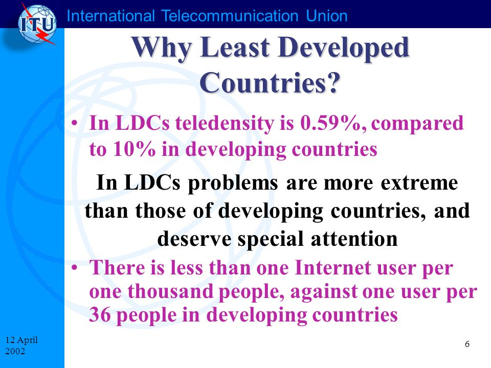 International Telecommunication Union 6 12 April 2002 In LDCs problems are more extreme than those of developing countries, and deserve special attention Why Least Developed Countries.