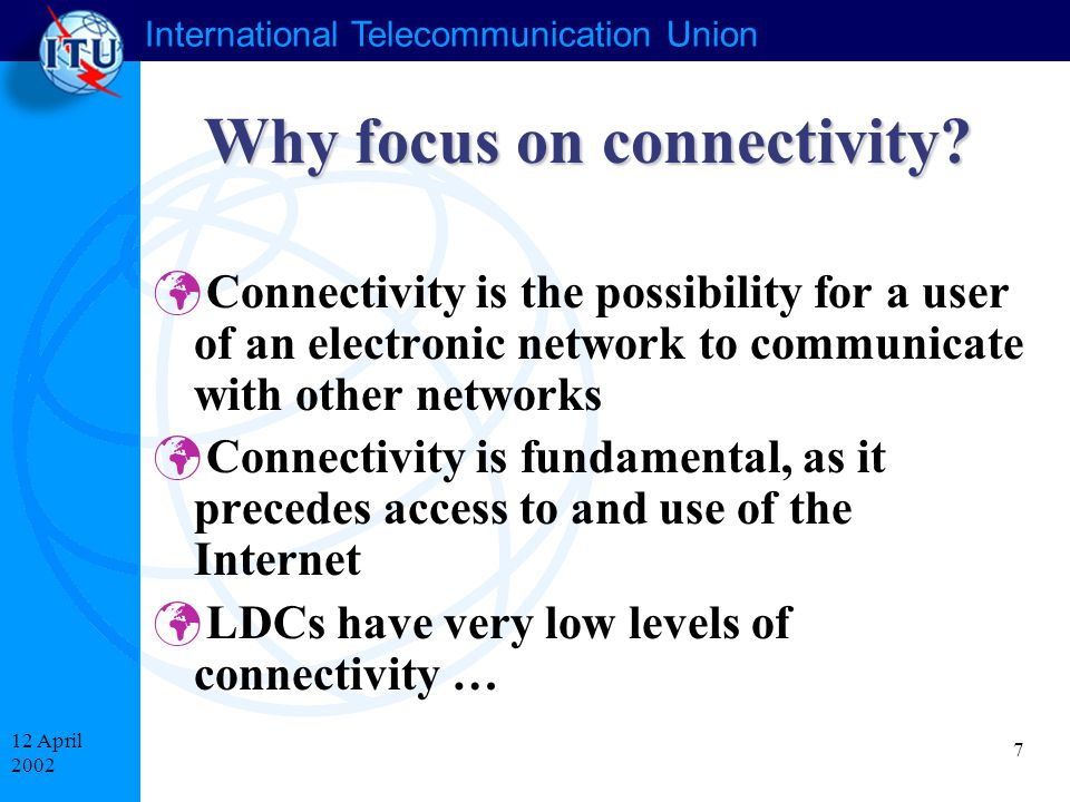 International Telecommunication Union 7 12 April 2002 Why focus on connectivity.