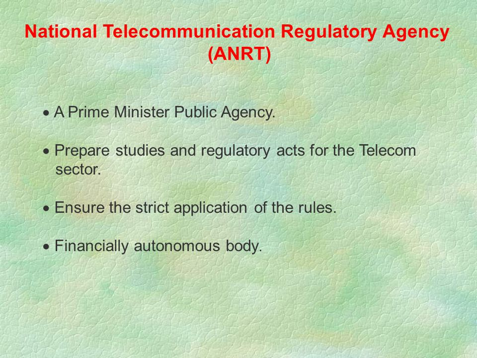 The 24-96 Law aims at :  Separate between telecommunication and post activities  Separate between regulatory matters and operational issues  Create a regulatory organization (ANRT) for the Telecom sector.