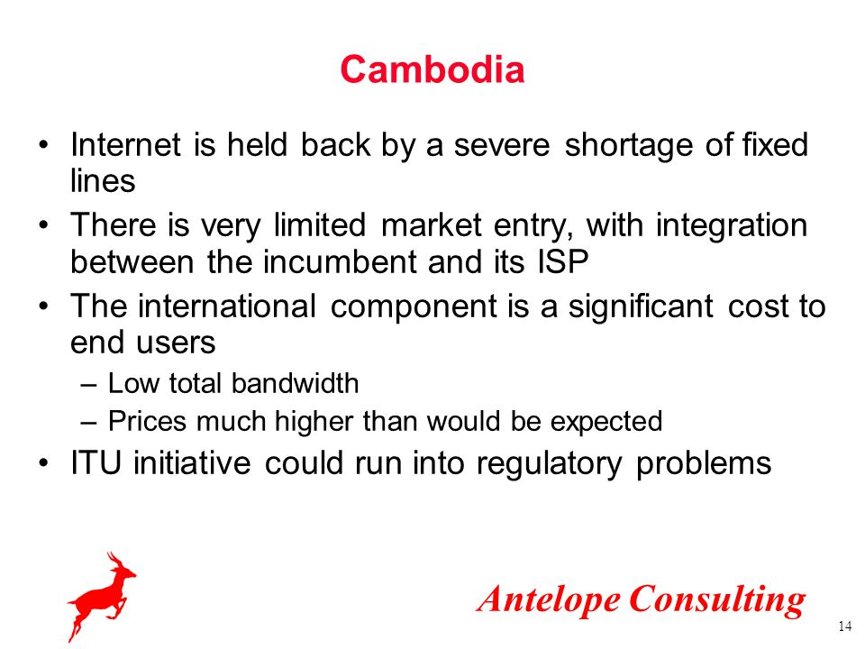 Antelope Consulting 14 Cambodia Internet is held back by a severe shortage of fixed lines There is very limited market entry, with integration between the incumbent and its ISP The international component is a significant cost to end users –Low total bandwidth –Prices much higher than would be expected ITU initiative could run into regulatory problems
