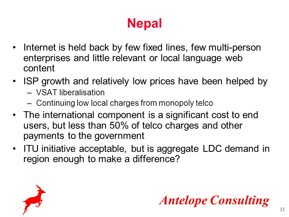 Antelope Consulting 15 Nepal Internet is held back by few fixed lines, few multi-person enterprises and little relevant or local language web content ISP growth and relatively low prices have been helped by –VSAT liberalisation –Continuing low local charges from monopoly telco The international component is a significant cost to end users, but less than 50% of telco charges and other payments to the government ITU initiative acceptable, but is aggregate LDC demand in region enough to make a difference