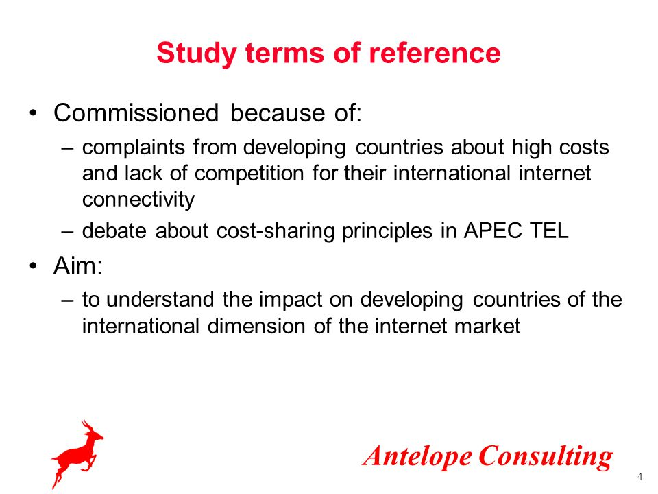 Antelope Consulting 4 Study terms of reference Commissioned because of: –complaints from developing countries about high costs and lack of competition for their international internet connectivity –debate about cost-sharing principles in APEC TEL Aim: –to understand the impact on developing countries of the international dimension of the internet market