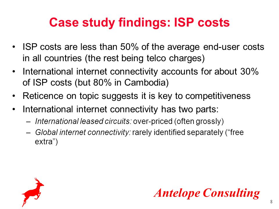 Antelope Consulting 8 Case study findings: ISP costs ISP costs are less than 50% of the average end-user costs in all countries (the rest being telco charges) International internet connectivity accounts for about 30% of ISP costs (but 80% in Cambodia) Reticence on topic suggests it is key to competitiveness International internet connectivity has two parts: –International leased circuits: over-priced (often grossly) –Global internet connectivity: rarely identified separately ( free extra )