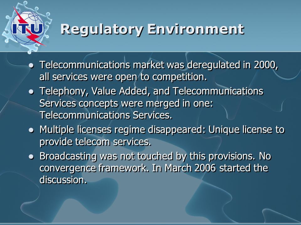 Regulatory Environment Telecommunications market was deregulated in 2000, all services were open to competition. Telephony, Value Added, and Telecommu