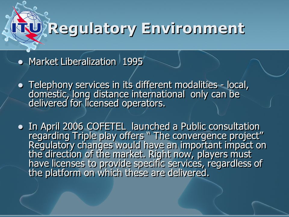 Regulatory Environment Market Liberalization 1995 Telephony services in its different modalities - local, domestic, long distance international only can be delivered for licensed operators.