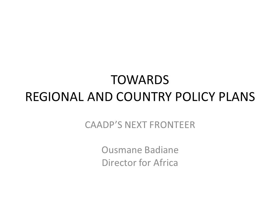 TOWARDS REGIONAL AND COUNTRY POLICY PLANS CAADP'S NEXT FRONTEER Ousmane Badiane Director for Africa