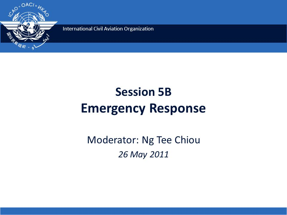 International Civil Aviation Organization Session 5B Emergency Response Moderator: Ng Tee Chiou 26 May 2011