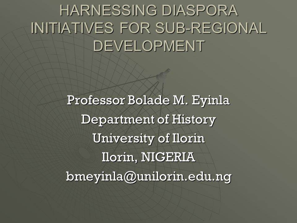 HARNESSING DIASPORA INITIATIVES FOR SUB-REGIONAL DEVELOPMENT Professor Bolade M.