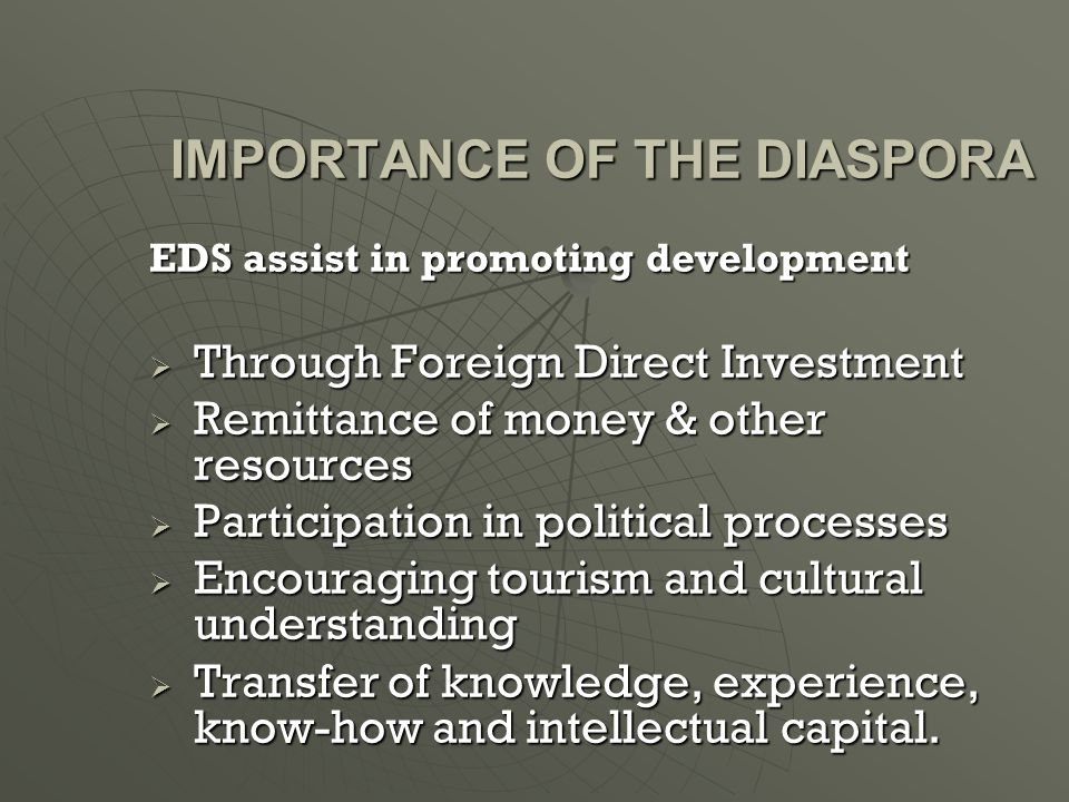 IMPORTANCE OF THE DIASPORA EDS assist in promoting development  Through Foreign Direct Investment  Remittance of money & other resources  Participation in political processes  Encouraging tourism and cultural understanding  Transfer of knowledge, experience, know-how and intellectual capital.
