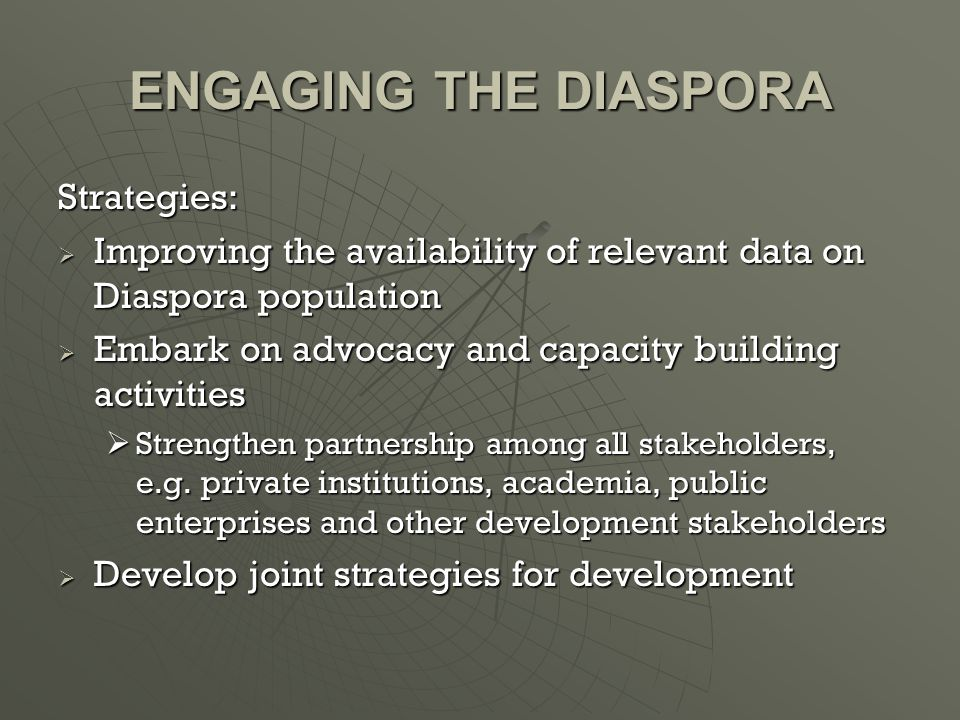 ENGAGING THE DIASPORA Strategies:  Improving the availability of relevant data on Diaspora population  Embark on advocacy and capacity building activities  Strengthen partnership among all stakeholders, e.g.