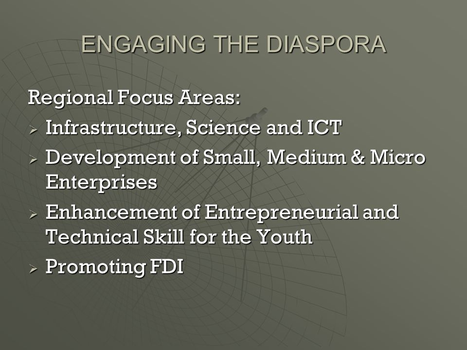 ENGAGING THE DIASPORA Regional Focus Areas:  Infrastructure, Science and ICT  Development of Small, Medium & Micro Enterprises  Enhancement of Entrepreneurial and Technical Skill for the Youth  Promoting FDI