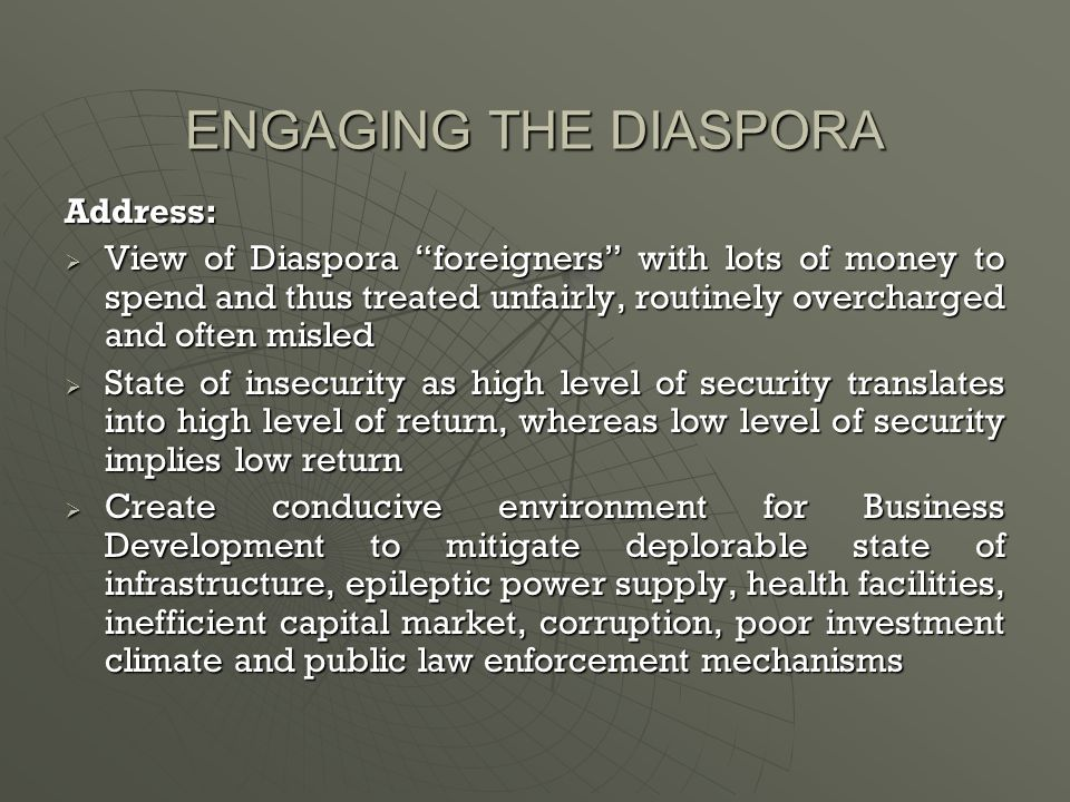 ENGAGING THE DIASPORA Address:  View of Diaspora foreigners with lots of money to spend and thus treated unfairly, routinely overcharged and often misled  State of insecurity as high level of security translates into high level of return, whereas low level of security implies low return  Create conducive environment for Business Development to mitigate deplorable state of infrastructure, epileptic power supply, health facilities, inefficient capital market, corruption, poor investment climate and public law enforcement mechanisms