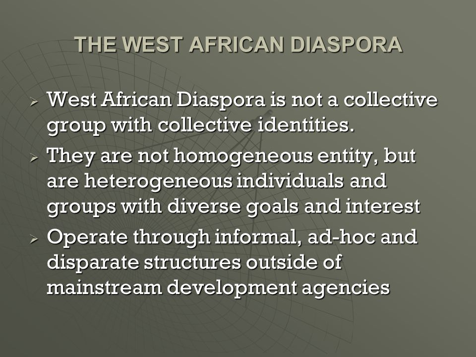 THE WEST AFRICAN DIASPORA  West African Diaspora is not a collective group with collective identities.