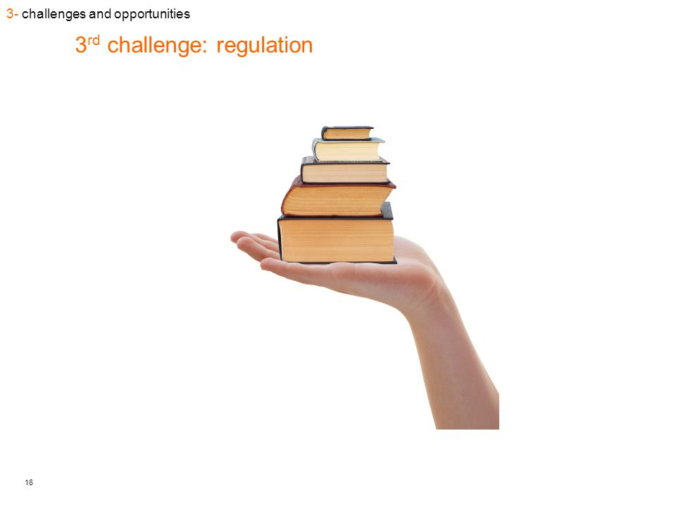 16 3 rd challenge: regulation 3- challenges and opportunities