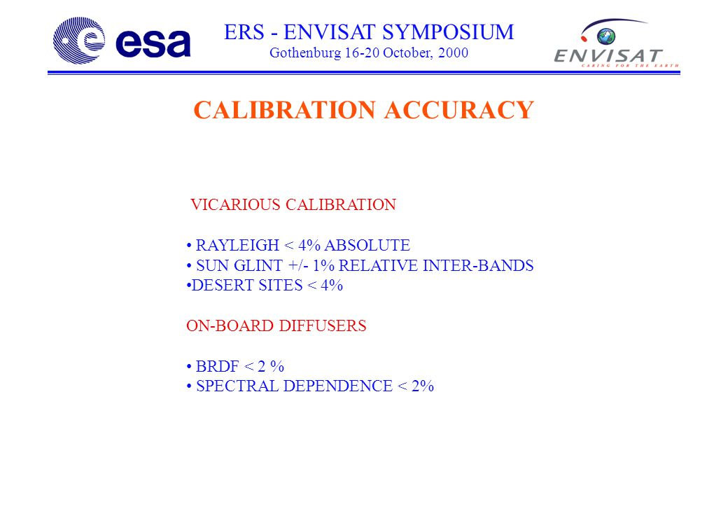 ERS - ENVISAT SYMPOSIUM Gothenburg 16-20 October, 2000 CALIBRATION ACCURACY VICARIOUS CALIBRATION RAYLEIGH < 4% ABSOLUTE SUN GLINT +/- 1% RELATIVE INTER-BANDS DESERT SITES < 4% ON-BOARD DIFFUSERS BRDF < 2 % SPECTRAL DEPENDENCE < 2%