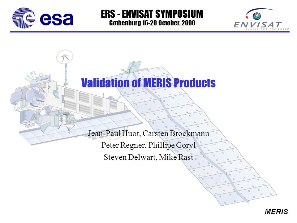 ERS - ENVISAT SYMPOSIUM Gothenburg 16-20 October, 2000 MERIS Validation of MERIS Products Jean-Paul Huot, Carsten Brockmann Peter Regner, Phillipe Goryl Steven Delwart, Mike Rast