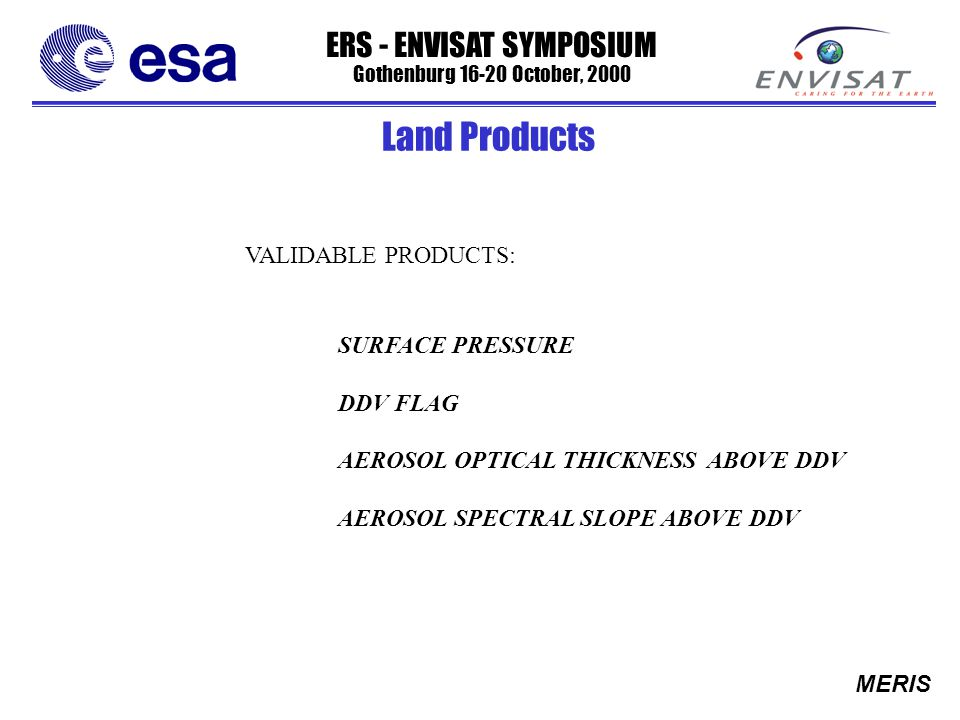 ERS - ENVISAT SYMPOSIUM Gothenburg 16-20 October, 2000 MERIS VALIDABLE PRODUCTS: SURFACE PRESSURE DDV FLAG AEROSOL OPTICAL THICKNESS ABOVE DDV AEROSOL SPECTRAL SLOPE ABOVE DDV Land Products