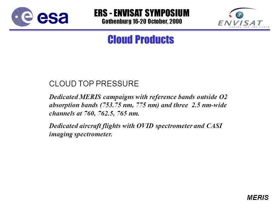 ERS - ENVISAT SYMPOSIUM Gothenburg 16-20 October, 2000 MERIS CLOUD TOP PRESSURE Dedicated MERIS campaigns with reference bands outside O2 absorption bands (753.75 nm, 775 nm) and three 2.5 nm-wide channels at 760, 762.5, 765 nm.