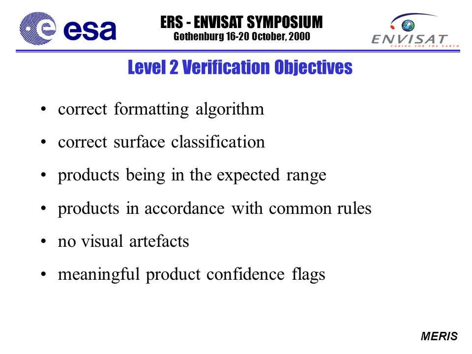 ERS - ENVISAT SYMPOSIUM Gothenburg 16-20 October, 2000 MERIS Level 2 Verification Objectives correct formatting algorithm correct surface classification products being in the expected range products in accordance with common rules no visual artefacts meaningful product confidence flags