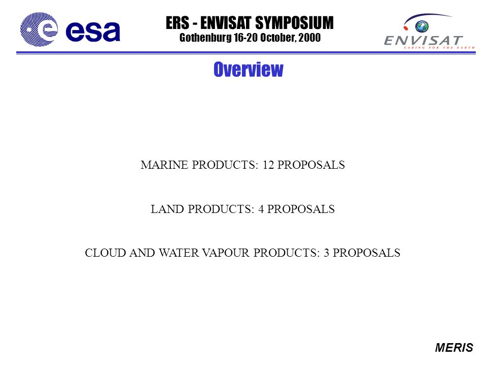 ERS - ENVISAT SYMPOSIUM Gothenburg 16-20 October, 2000 MERIS MARINE PRODUCTS: 12 PROPOSALS LAND PRODUCTS: 4 PROPOSALS CLOUD AND WATER VAPOUR PRODUCTS: 3 PROPOSALS Overview