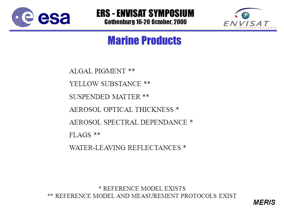 ERS - ENVISAT SYMPOSIUM Gothenburg 16-20 October, 2000 MERIS ALGAL PIGMENT ** YELLOW SUBSTANCE ** SUSPENDED MATTER ** AEROSOL OPTICAL THICKNESS * AEROSOL SPECTRAL DEPENDANCE * FLAGS ** WATER-LEAVING REFLECTANCES * * REFERENCE MODEL EXISTS ** REFERENCE MODEL AND MEASUREMENT PROTOCOLS EXIST Marine Products