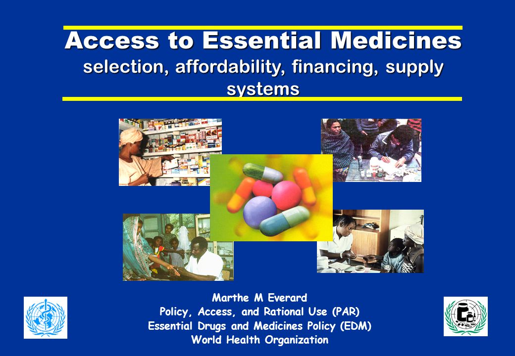 Access to Essential Medicines selection, affordability, financing, supply systems Marthe M Everard Policy, Access, and Rational Use (PAR) Essential Drugs and Medicines Policy (EDM) World Health Organization