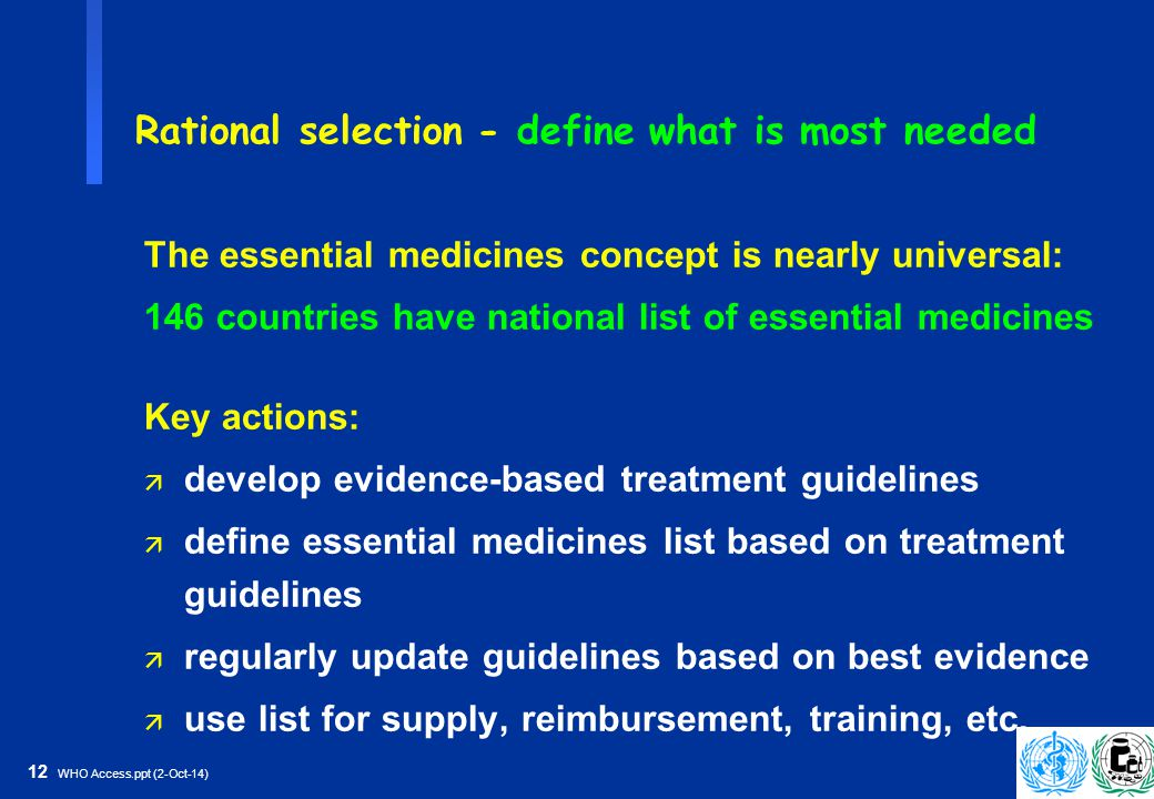 12 WHO Access.ppt (2-Oct-14) Rational selection - define what is most needed The essential medicines concept is nearly universal: 146 countries have national list of essential medicines Key actions: ä develop evidence-based treatment guidelines ä define essential medicines list based on treatment guidelines ä regularly update guidelines based on best evidence ä use list for supply, reimbursement, training, etc.