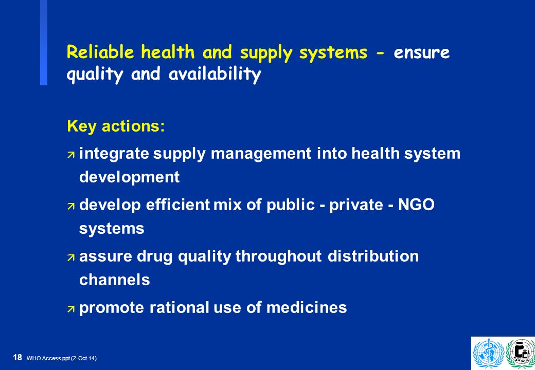 18 WHO Access.ppt (2-Oct-14) Reliable health and supply systems - ensure quality and availability Key actions: ä integrate supply management into health system development ä develop efficient mix of public - private - NGO systems ä assure drug quality throughout distribution channels ä promote rational use of medicines