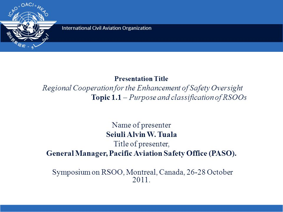 International Civil Aviation Organization Presentation Title Regional Cooperation for the Enhancement of Safety Oversight Topic 1.1 – Purpose and classification of RSOOs Name of presenter Seiuli Alvin W.