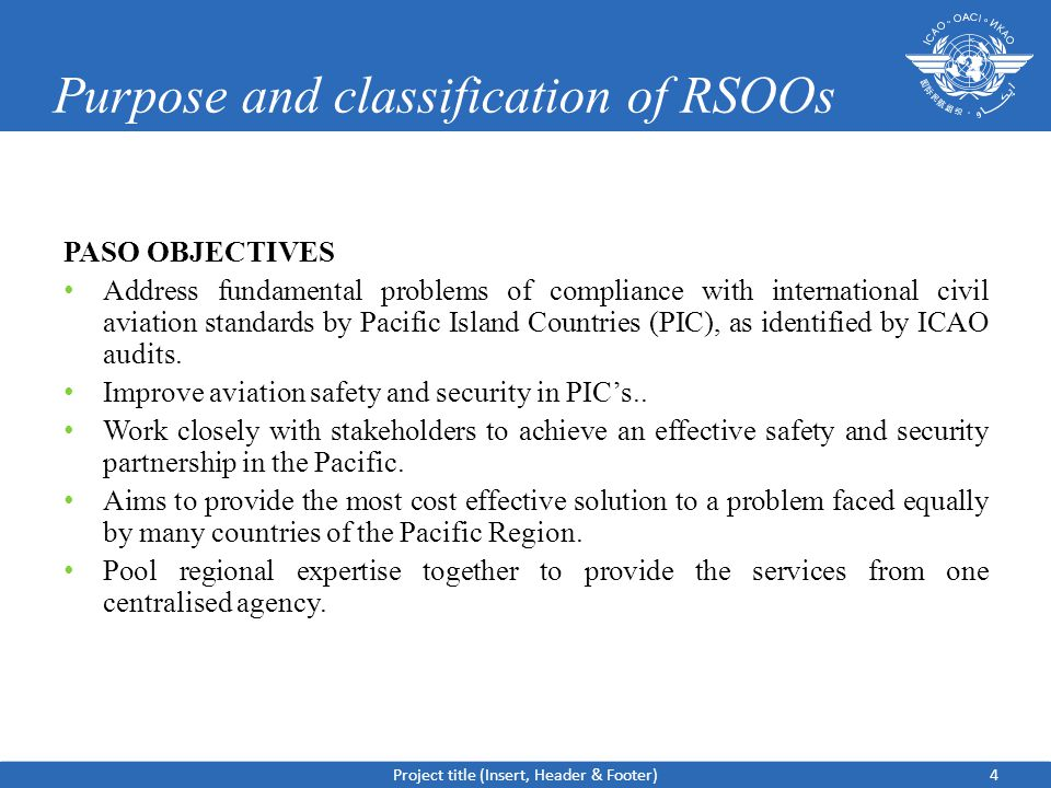 Purpose and classification of RSOOs PASO OBJECTIVES Address fundamental problems of compliance with international civil aviation standards by Pacific Island Countries (PIC), as identified by ICAO audits.