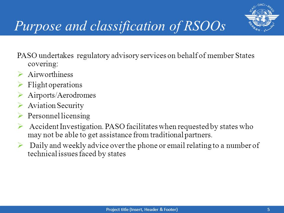 Purpose and classification of RSOOs PASO undertakes regulatory advisory services on behalf of member States covering:  Airworthiness  Flight operations  Airports/Aerodromes  Aviation Security  Personnel licensing  Accident Investigation.
