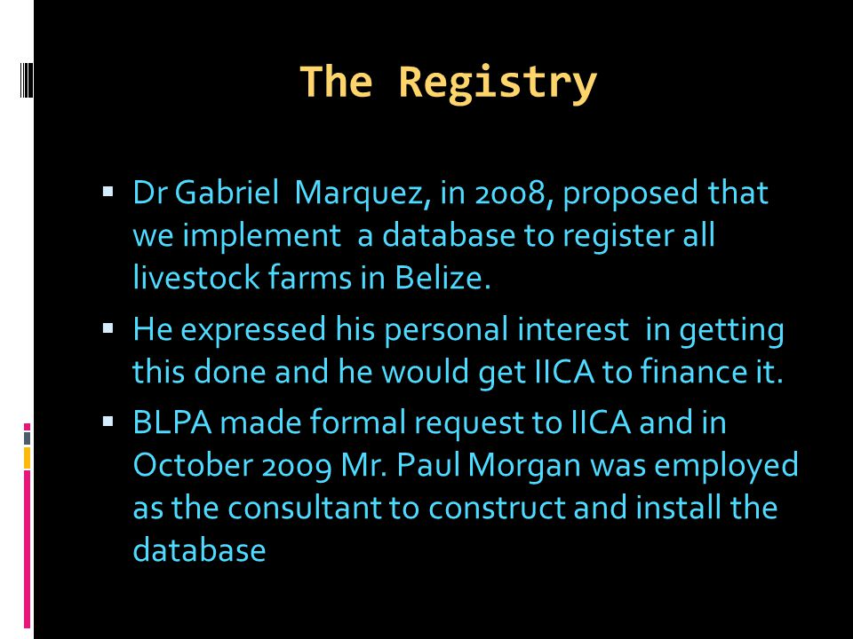 The Registry  Dr Gabriel Marquez, in 2008, proposed that we implement a database to register all livestock farms in Belize.