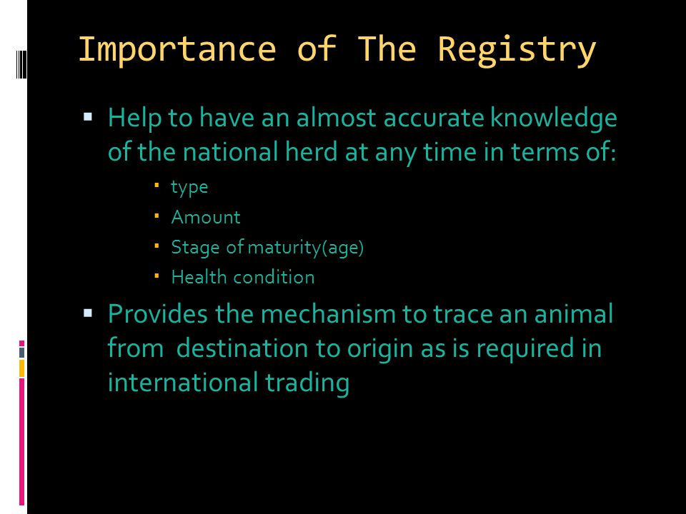 Importance of The Registry  Help to have an almost accurate knowledge of the national herd at any time in terms of:  type  Amount  Stage of maturity(age)  Health condition  Provides the mechanism to trace an animal from destination to origin as is required in international trading