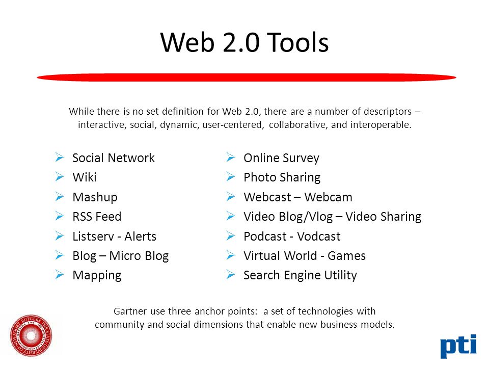 Web 2.0 Tools  Social Network  Wiki  Mashup  RSS Feed  Listserv - Alerts  Blog – Micro Blog  Mapping  Online Survey  Photo Sharing  Webcast – Webcam  Video Blog/Vlog – Video Sharing  Podcast - Vodcast  Virtual World - Games  Search Engine Utility While there is no set definition for Web 2.0, there are a number of descriptors – interactive, social, dynamic, user-centered, collaborative, and interoperable.