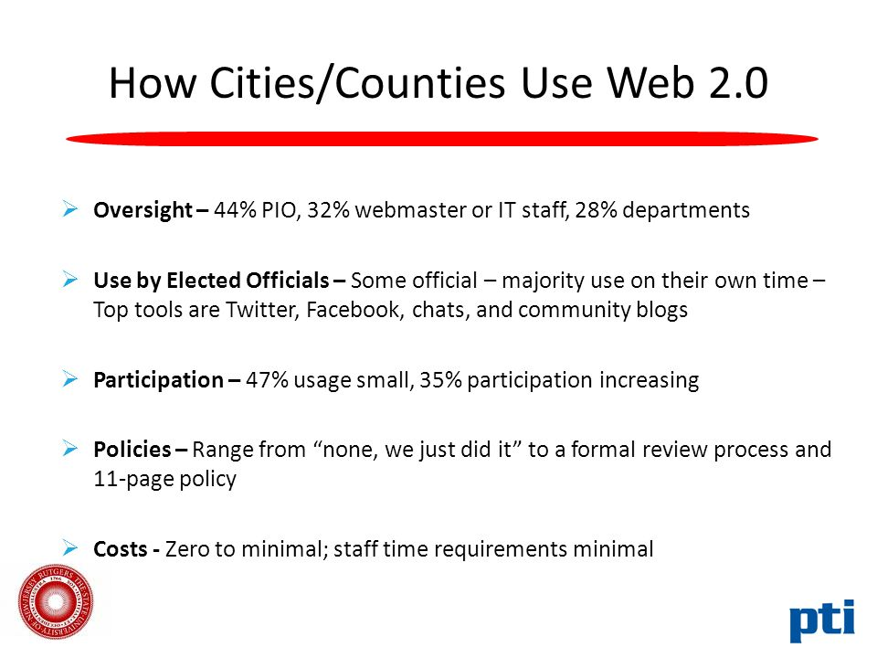 How Cities/Counties Use Web 2.0  Oversight – 44% PIO, 32% webmaster or IT staff, 28% departments  Use by Elected Officials – Some official – majority use on their own time – Top tools are Twitter, Facebook, chats, and community blogs  Participation – 47% usage small, 35% participation increasing  Policies – Range from none, we just did it to a formal review process and 11-page policy  Costs - Zero to minimal; staff time requirements minimal